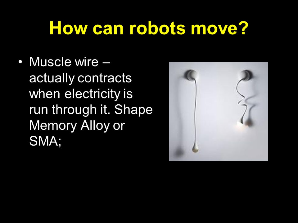 How can robots move. Muscle wire – actually contracts when electricity is run through it.