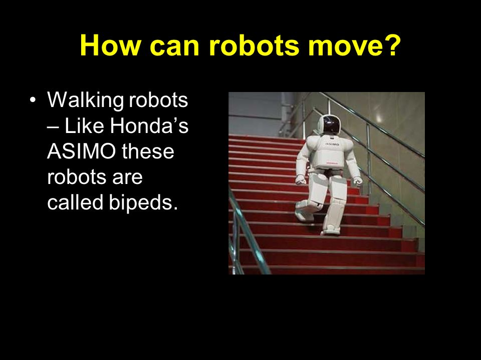 How can robots move Walking robots – Like Honda's ASIMO these robots are called bipeds.