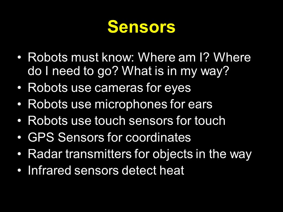 Sensors Robots must know: Where am I Where do I need to go What is in my way Robots use cameras for eyes.