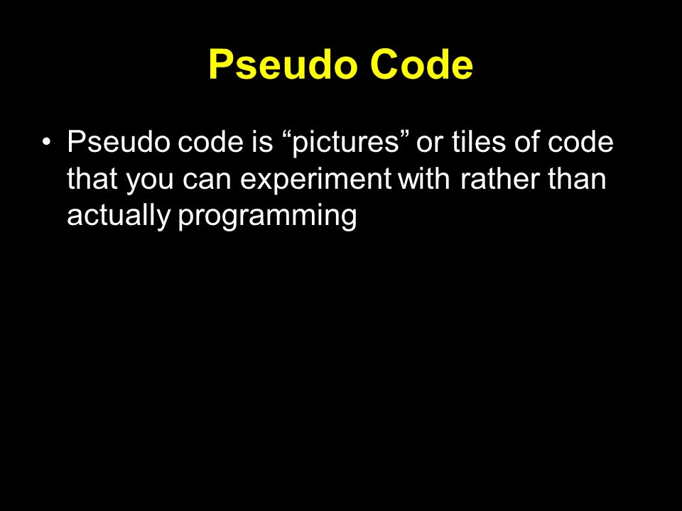 Pseudo Code Pseudo code is pictures or tiles of code that you can experiment with rather than actually programming.