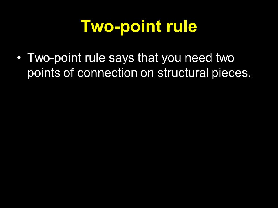 Two-point rule Two-point rule says that you need two points of connection on structural pieces.