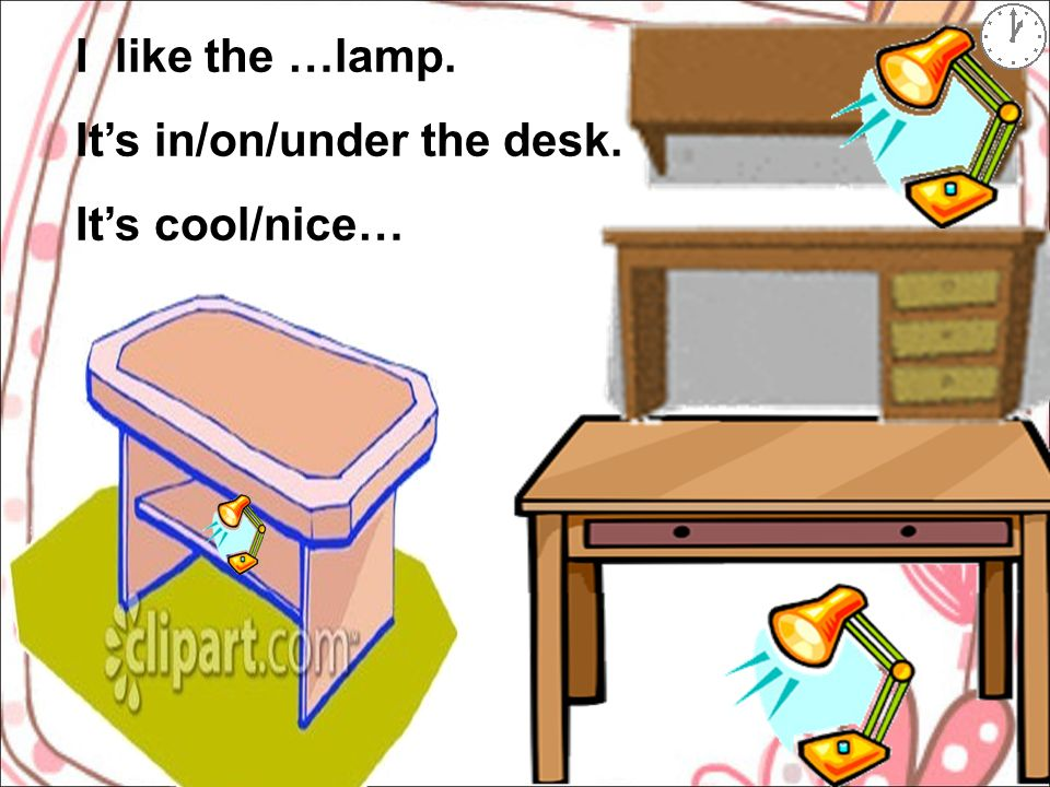 I like the …lamp. It's in/on/under the desk. It's cool/nice…