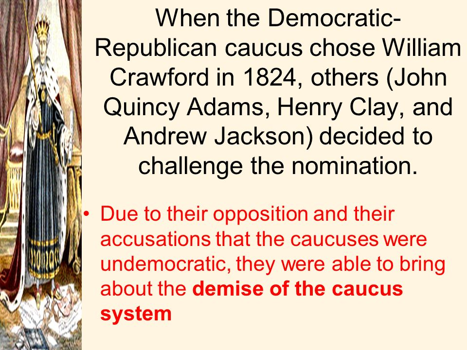 When the Democratic-Republican caucus chose William Crawford in 1824, others (John Quincy Adams, Henry Clay, and Andrew Jackson) decided to challenge the nomination.