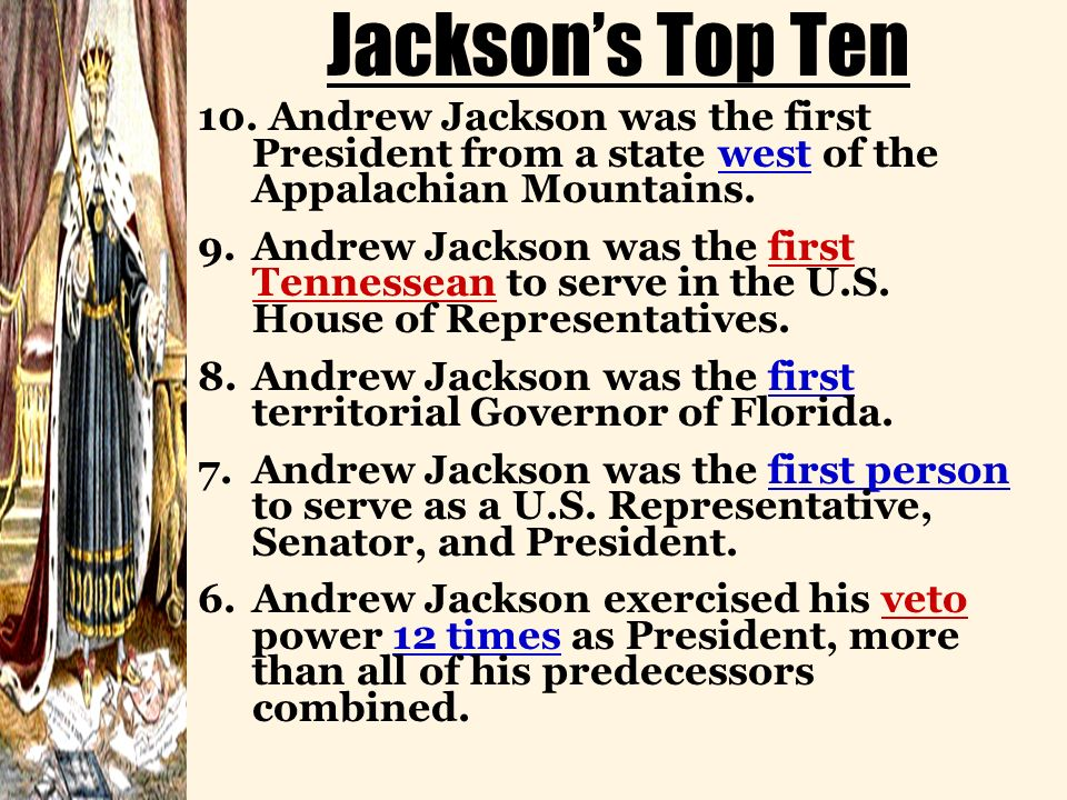 Jackson's Top Ten 10. Andrew Jackson was the first President from a state west of the Appalachian Mountains.