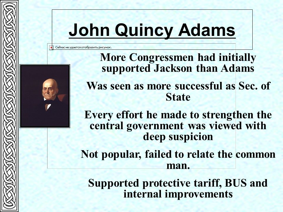 John Quincy Adams More Congressmen had initially supported Jackson than Adams. Was seen as more successful as Sec. of State.