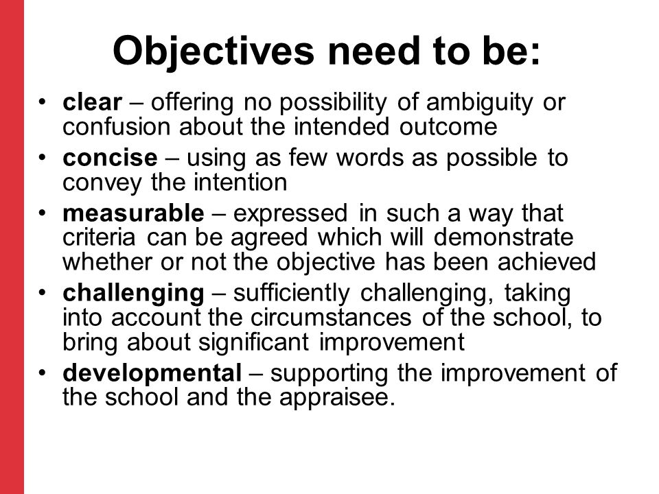 Objectives need to be: clear – offering no possibility of ambiguity or confusion about the intended outcome.