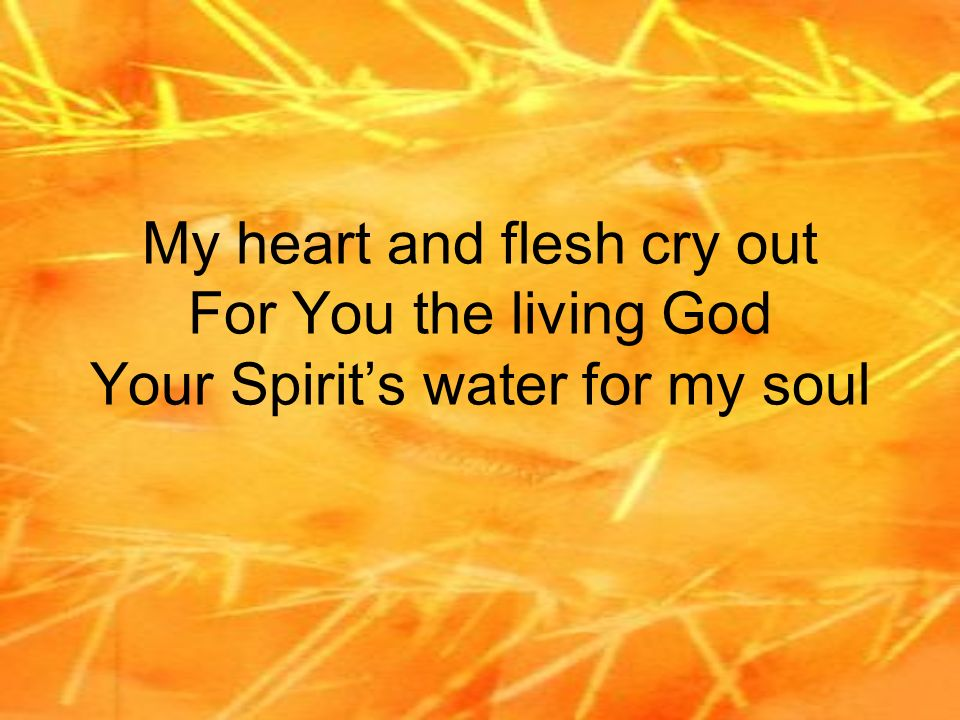 My heart and flesh cry out For You the living God Your Spirit's water for my soul