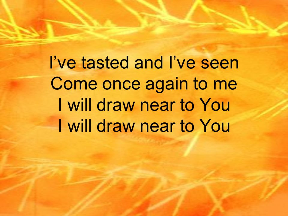 I've tasted and I've seen Come once again to me I will draw near to You I will draw near to You