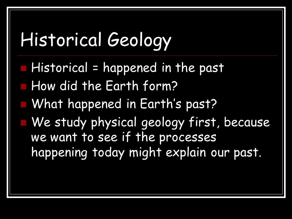 Historical Geology Historical = happened in the past