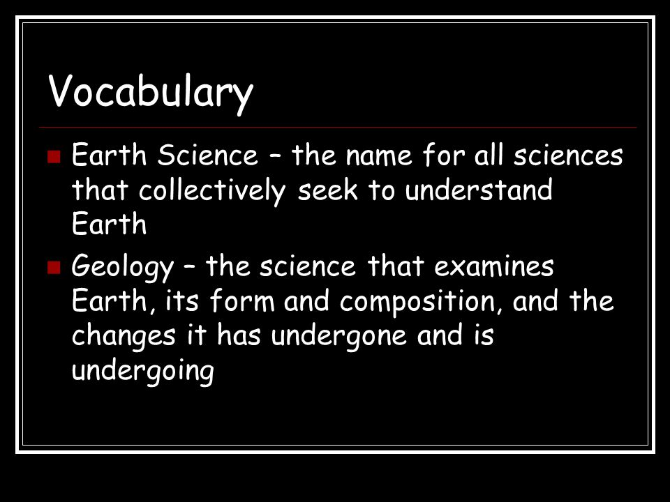 Vocabulary Earth Science – the name for all sciences that collectively seek to understand Earth.