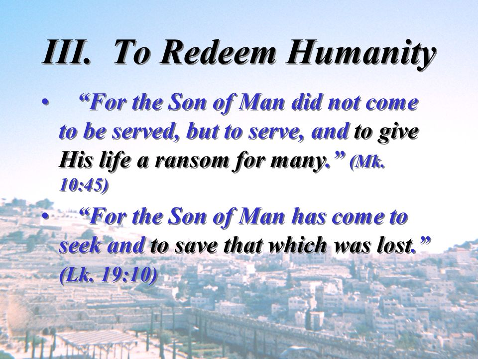 III. To Redeem Humanity For the Son of Man did not come to be served, but to serve, and to give His life a ransom for many. (Mk. 10:45)