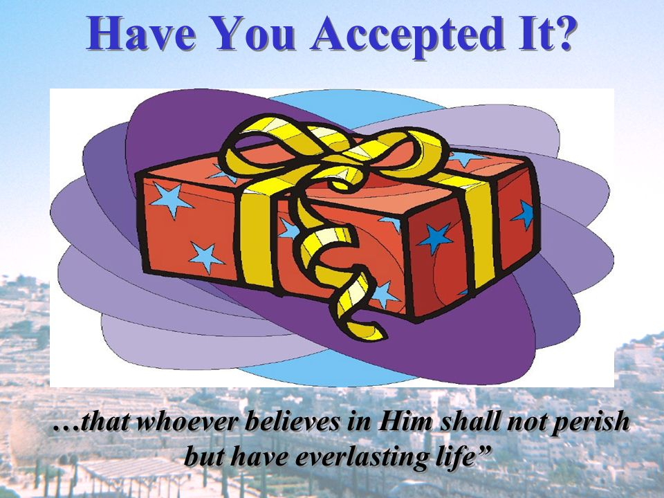Have You Accepted It …that whoever believes in Him shall not perish
