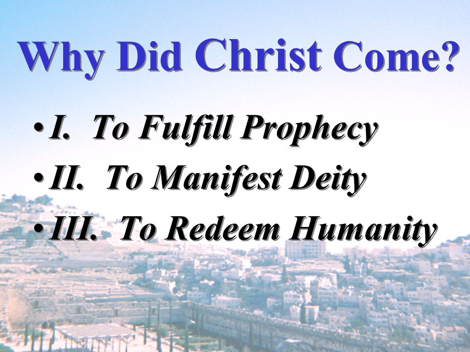 Why Did Christ Come I. To Fulfill Prophecy II. To Manifest Deity