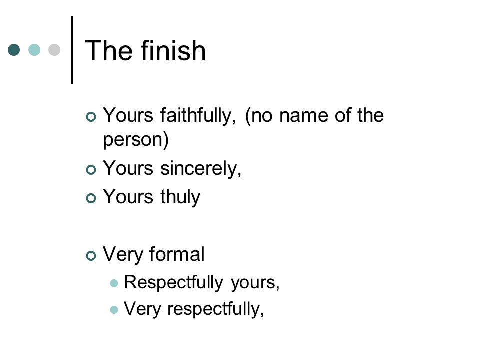 The finish Yours faithfully, (no name of the person) Yours sincerely,
