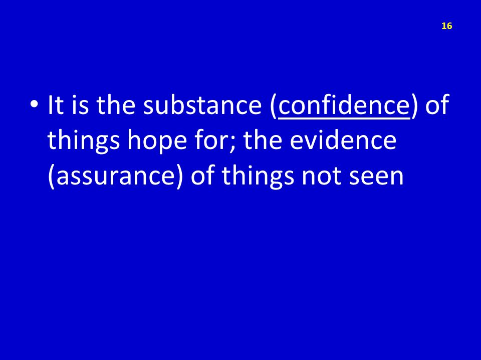 It is the substance (confidence) of things hope for; the evidence (assurance) of things not seen