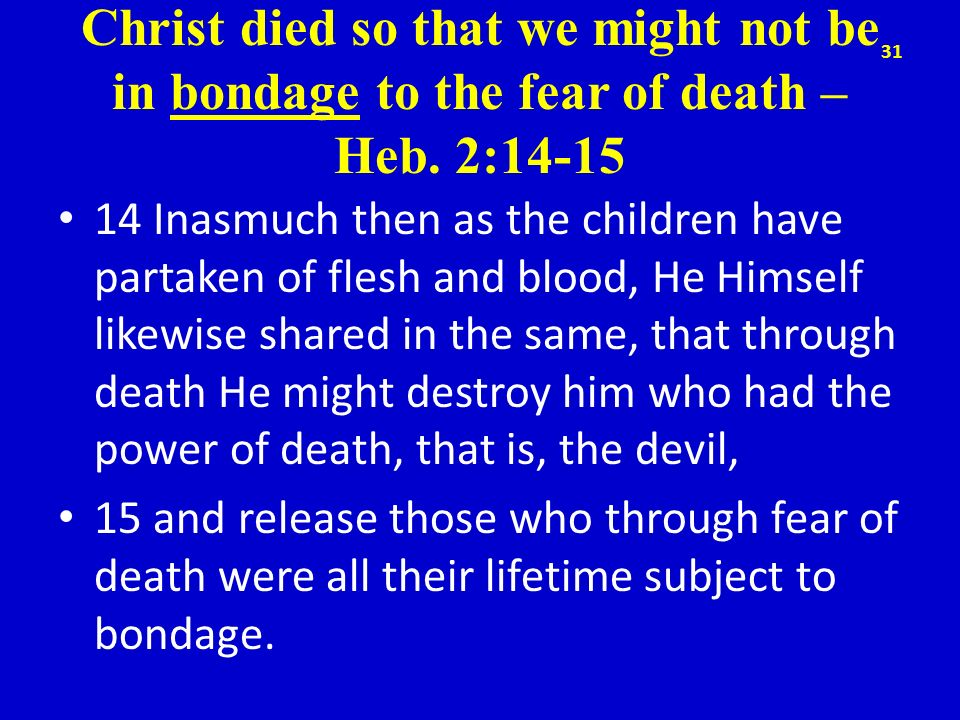 Christ died so that we might not be in bondage to the fear of death – Heb. 2:14-15