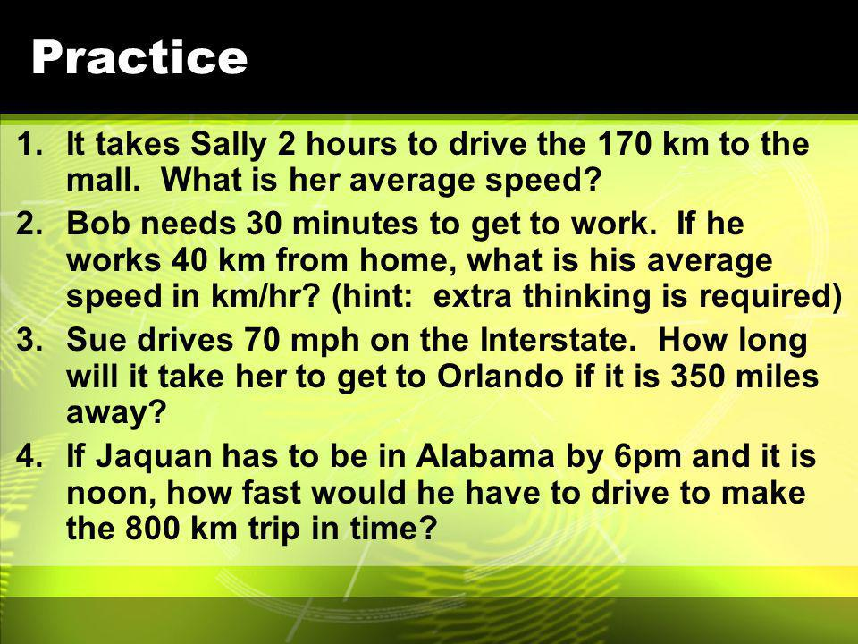 Practice It takes Sally 2 hours to drive the 170 km to the mall. What is her average speed