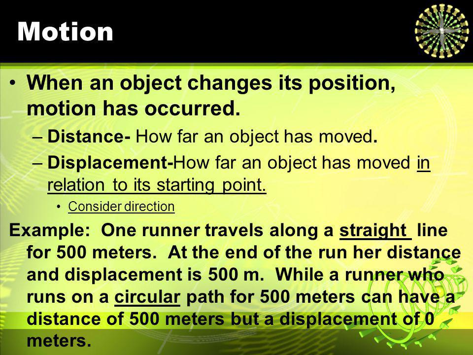 Motion When an object changes its position, motion has occurred.
