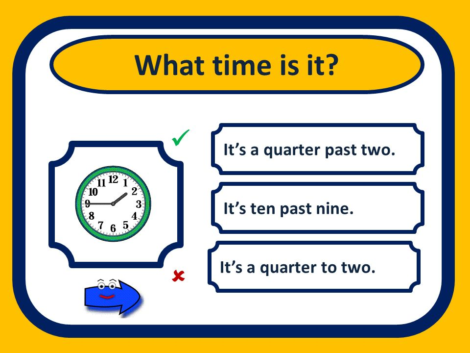 What time is it   It's a quarter past two. It's ten past nine.