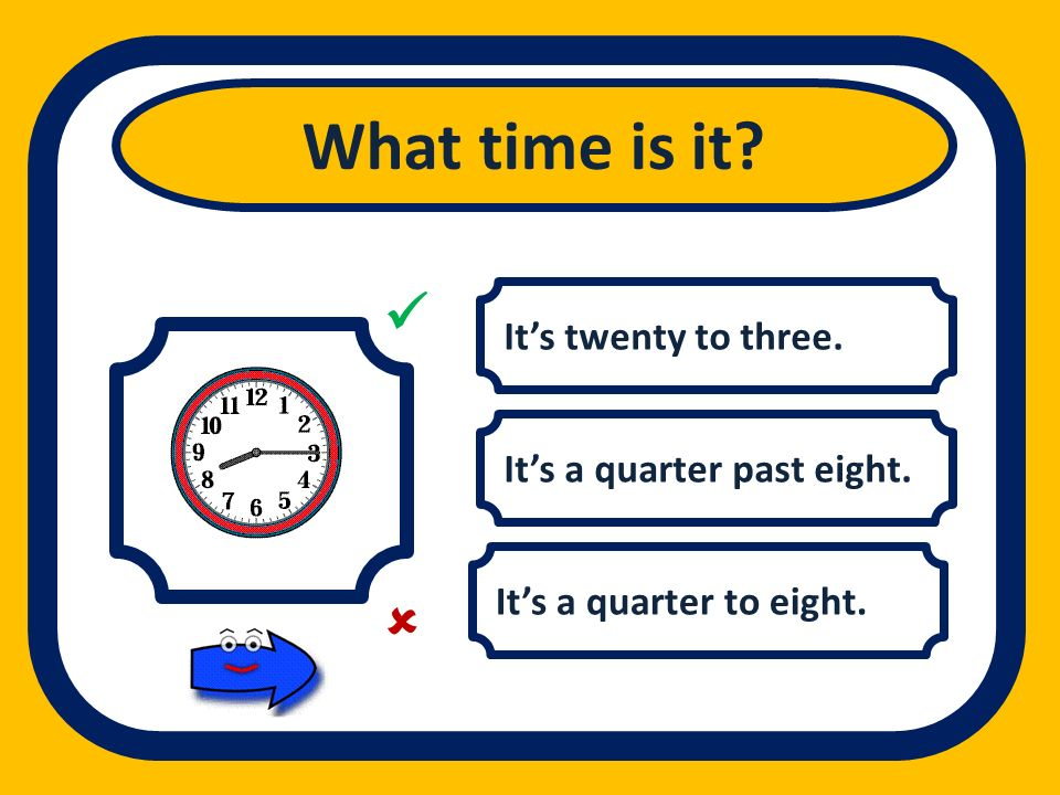 What time is it   It's twenty to three. It's a quarter past eight.