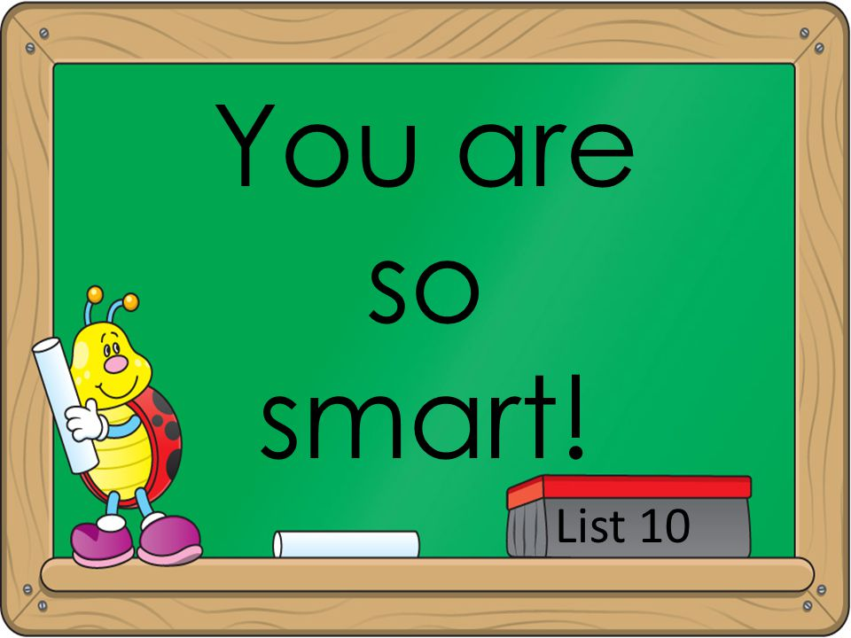 You are so smart! List 10
