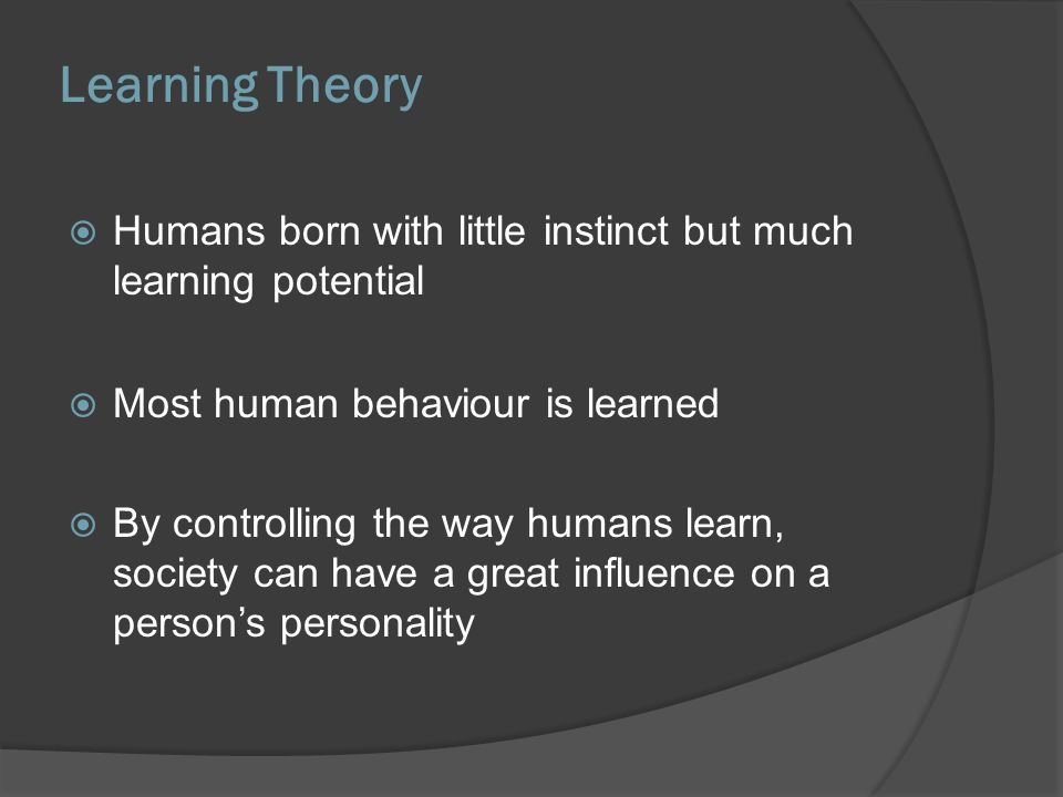 Learning Theory Humans born with little instinct but much learning potential. Most human behaviour is learned.