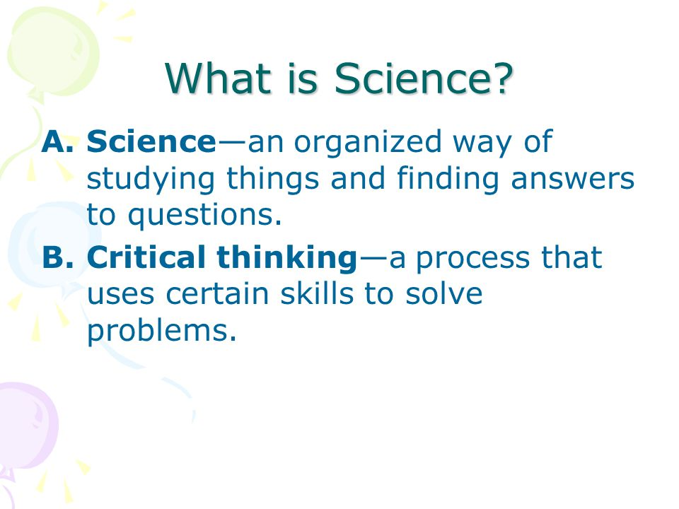 What is Science Science—an organized way of studying things and finding answers to questions.
