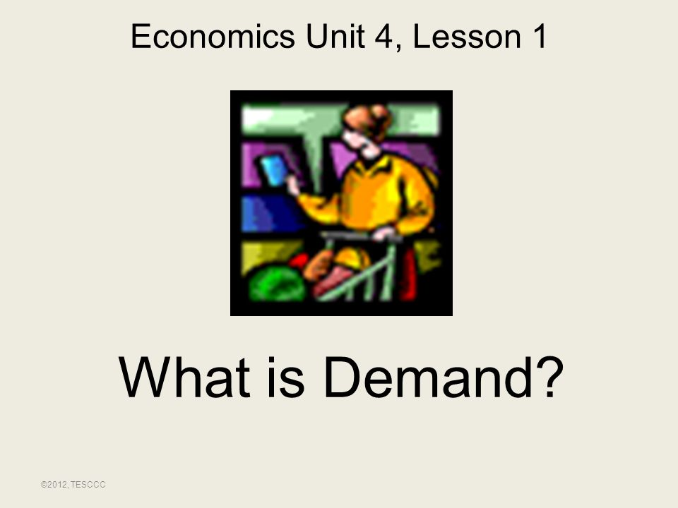 Economics Unit 4, Lesson 1 What is Demand ©2012, TESCCC