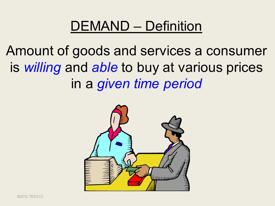 DEMAND – Definition Amount of goods and services a consumer is willing and able to buy at various prices in a given time period.