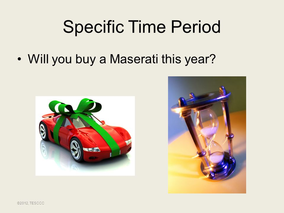 Specific Time Period Will you buy a Maserati this year ©2012, TESCCC