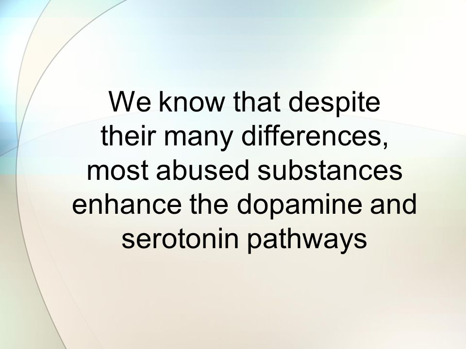 We know that despite their many differences, most abused substances enhance the dopamine and serotonin pathways.