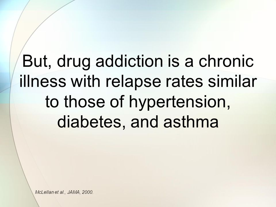 But, drug addiction is a chronic illness with relapse rates similar to those of hypertension, diabetes, and asthma