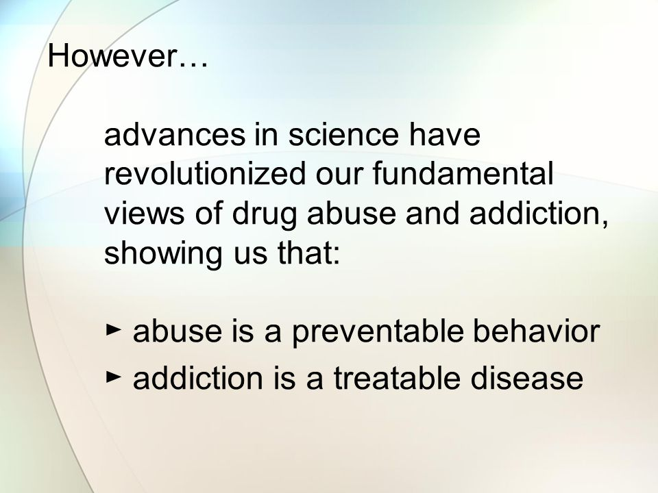 However… advances in science have revolutionized our fundamental views of drug abuse and addiction, showing us that: ► abuse is a preventable behavior ► addiction is a treatable disease