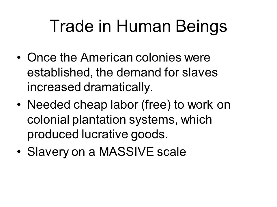 Trade in Human Beings Once the American colonies were established, the demand for slaves increased dramatically.
