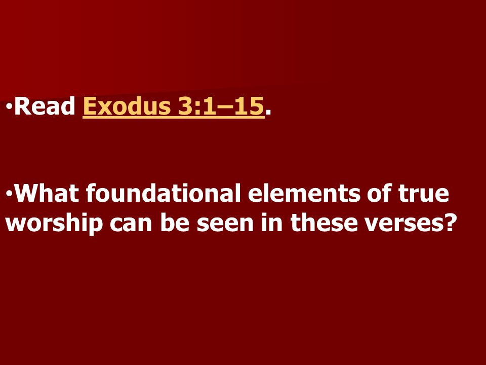 Read Exodus 3:1–15. What foundational elements of true worship can be seen in these verses