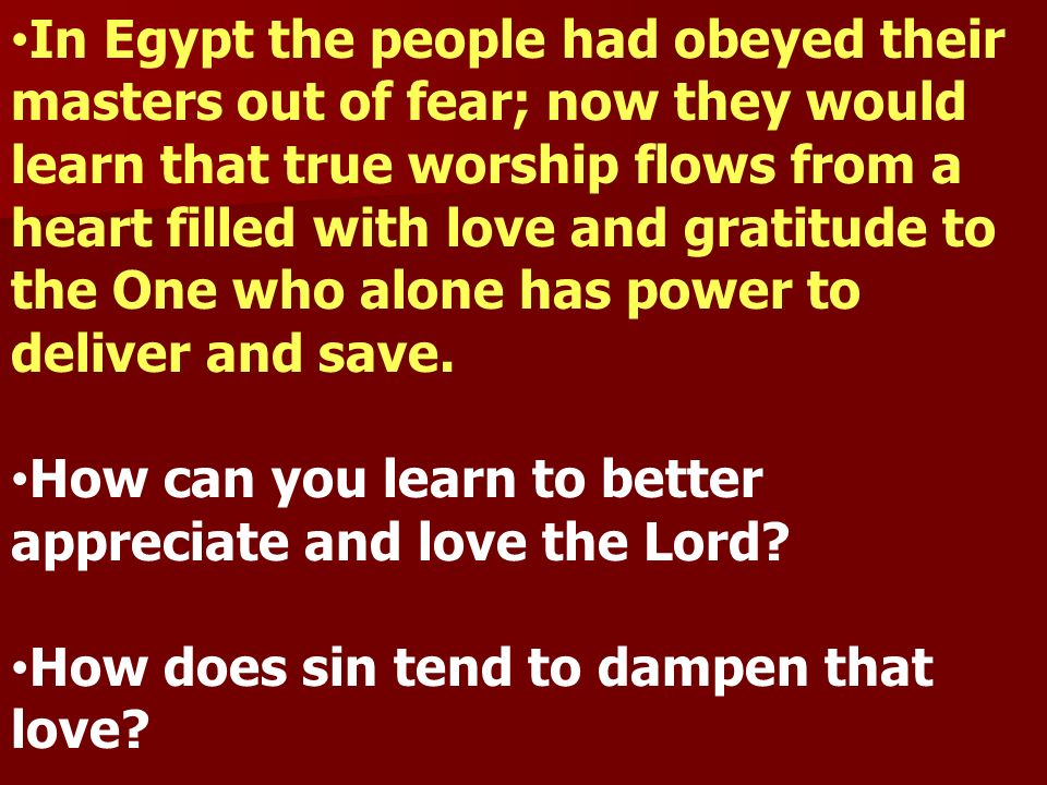 In Egypt the people had obeyed their masters out of fear; now they would learn that true worship flows from a heart filled with love and gratitude to the One who alone has power to deliver and save.