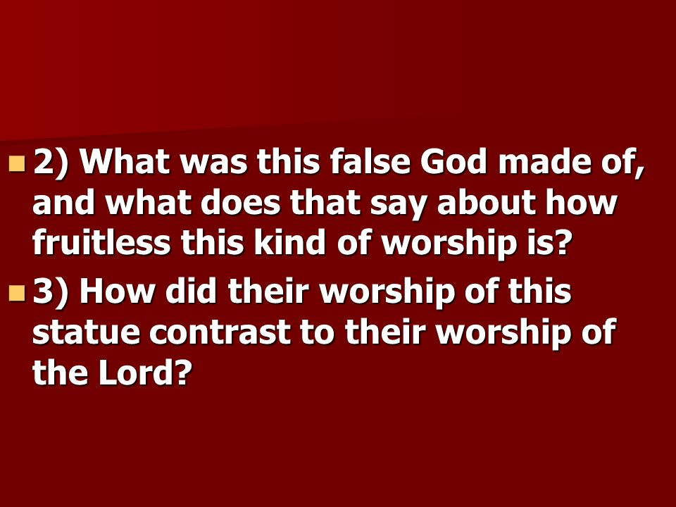 2) What was this false God made of, and what does that say about how fruitless this kind of worship is