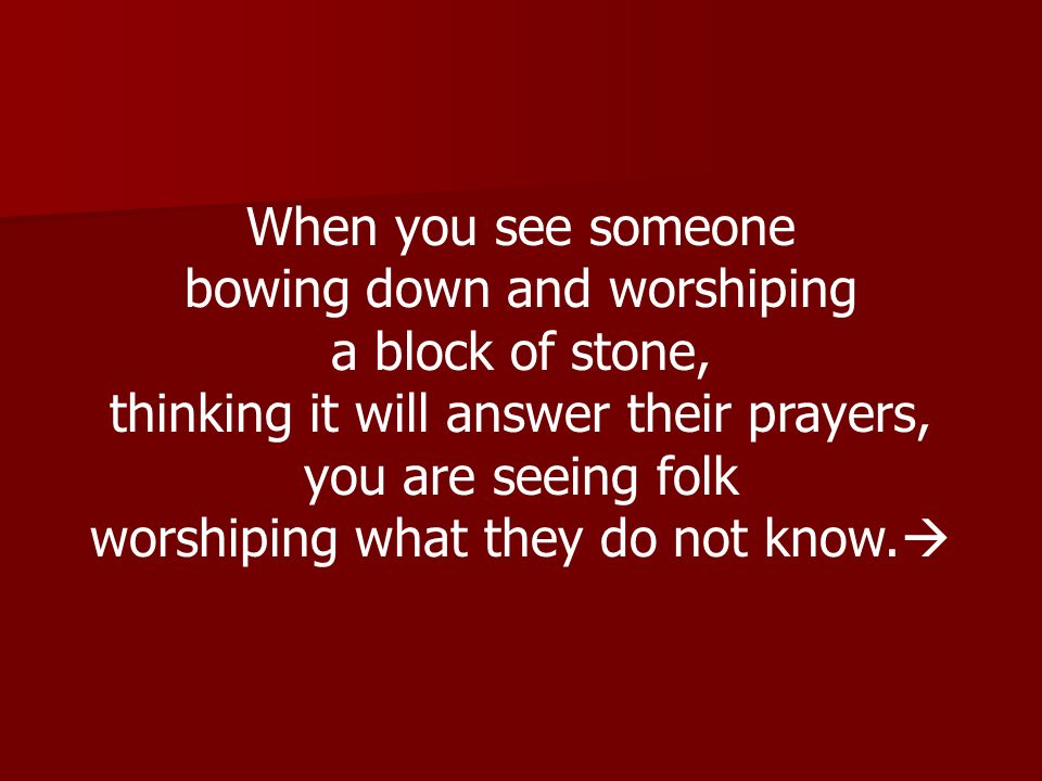 bowing down and worshiping a block of stone,