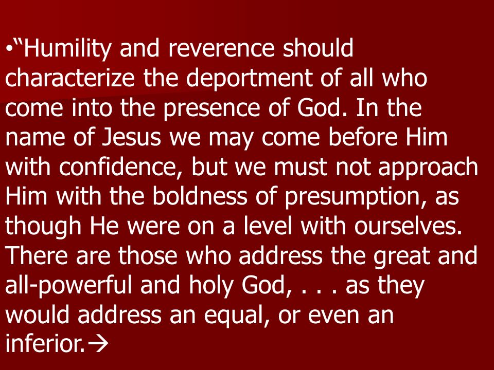 Humility and reverence should characterize the deportment of all who come into the presence of God.