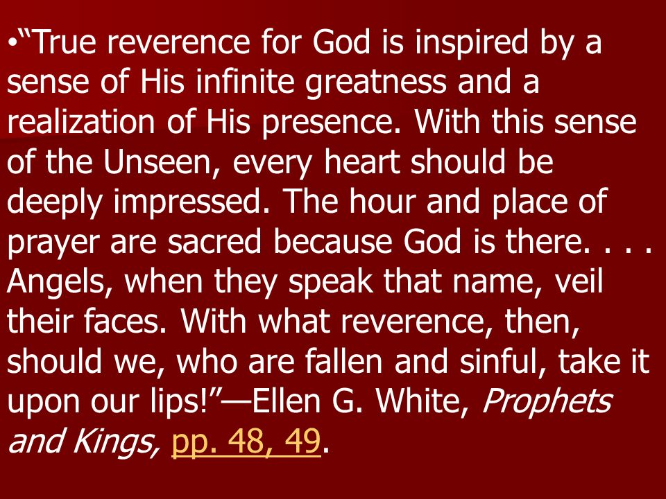 True reverence for God is inspired by a sense of His infinite greatness and a realization of His presence.
