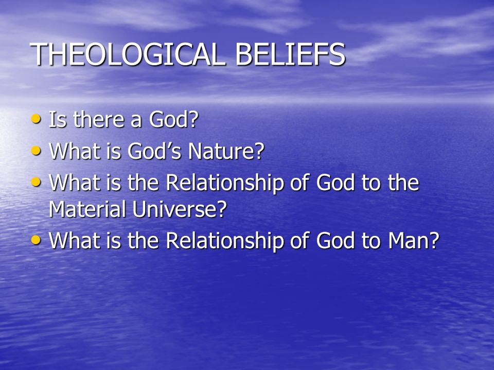 THEOLOGICAL BELIEFS Is there a God What is God's Nature