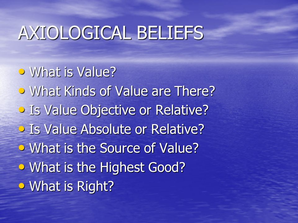 AXIOLOGICAL BELIEFS What is Value What Kinds of Value are There