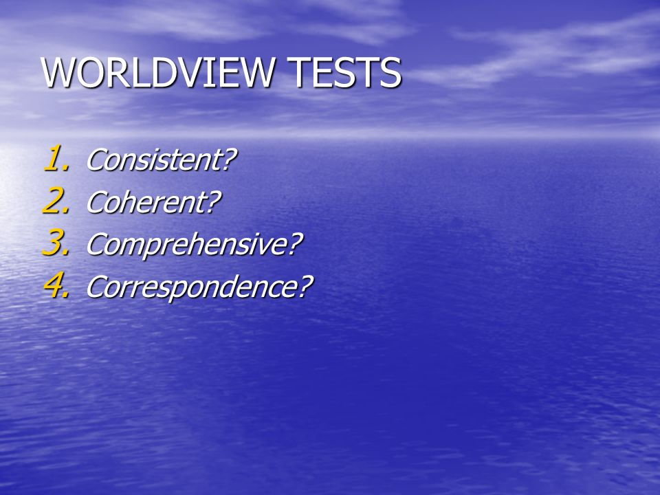 WORLDVIEW TESTS Consistent Coherent Comprehensive Correspondence