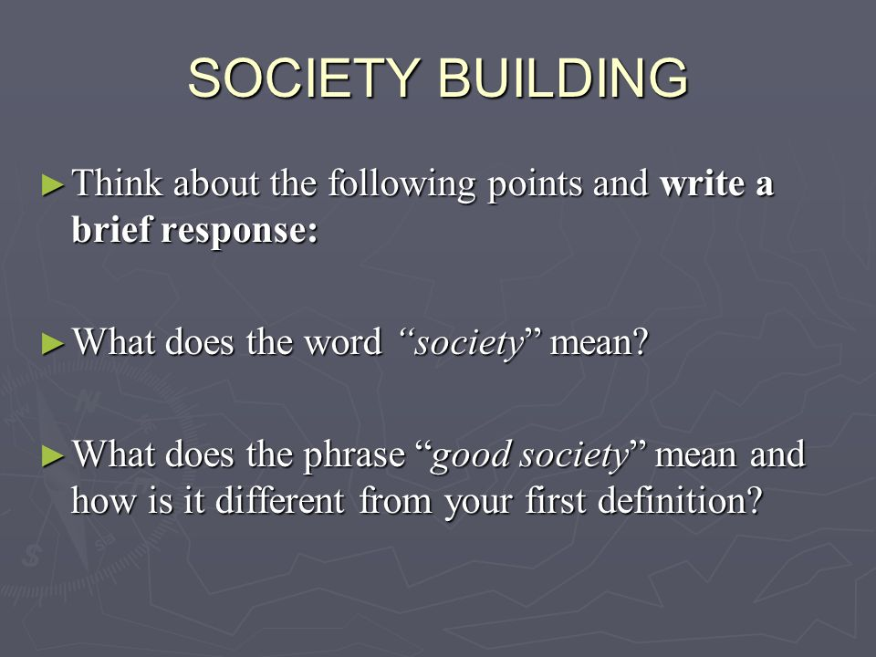 SOCIETY BUILDING Think about the following points and write a brief response: What does the word society mean