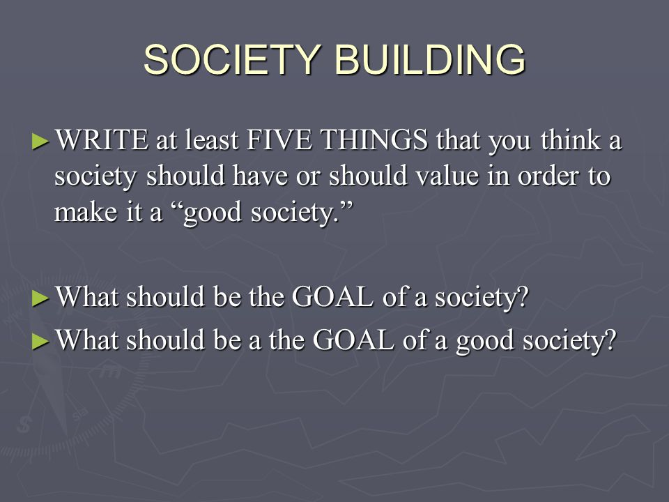 SOCIETY BUILDING WRITE at least FIVE THINGS that you think a society should have or should value in order to make it a good society.
