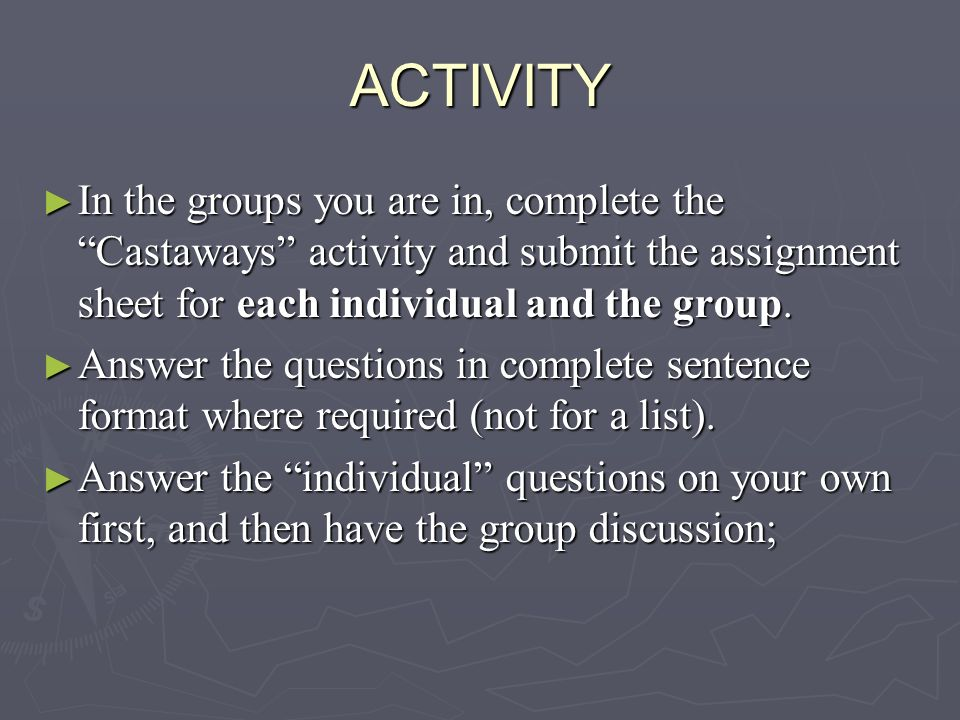 ACTIVITY In the groups you are in, complete the Castaways activity and submit the assignment sheet for each individual and the group.