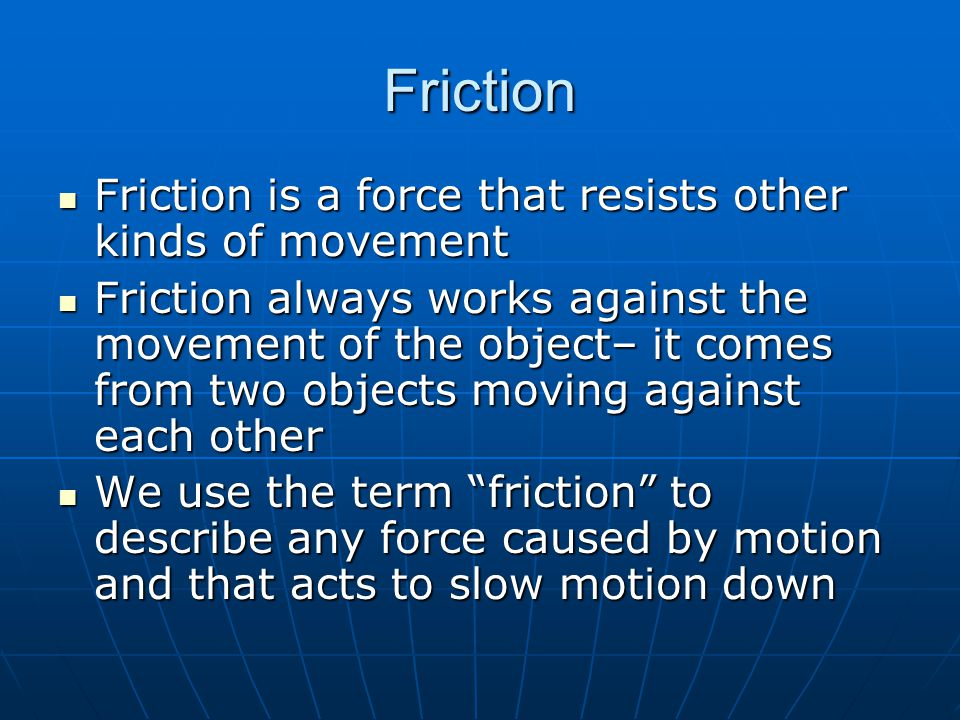 Friction Friction is a force that resists other kinds of movement