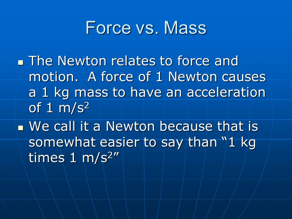Force vs. Mass The Newton relates to force and motion. A force of 1 Newton causes a 1 kg mass to have an acceleration of 1 m/s2.