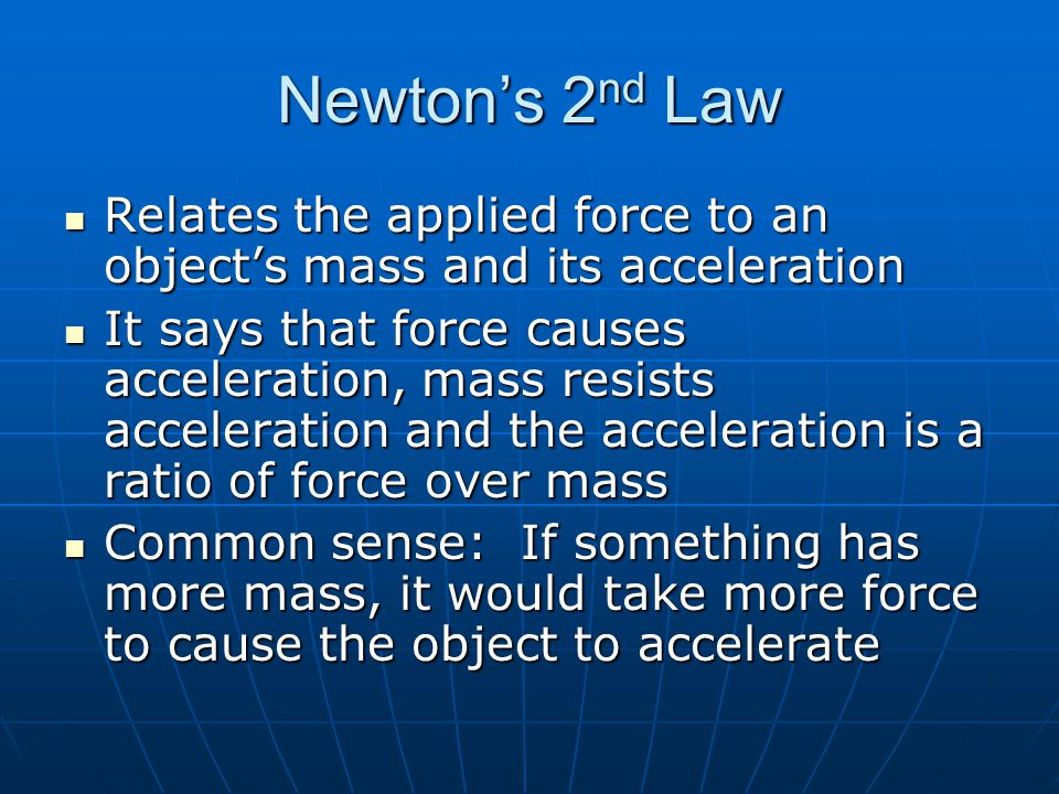 Newton's 2nd Law Relates the applied force to an object's mass and its acceleration.