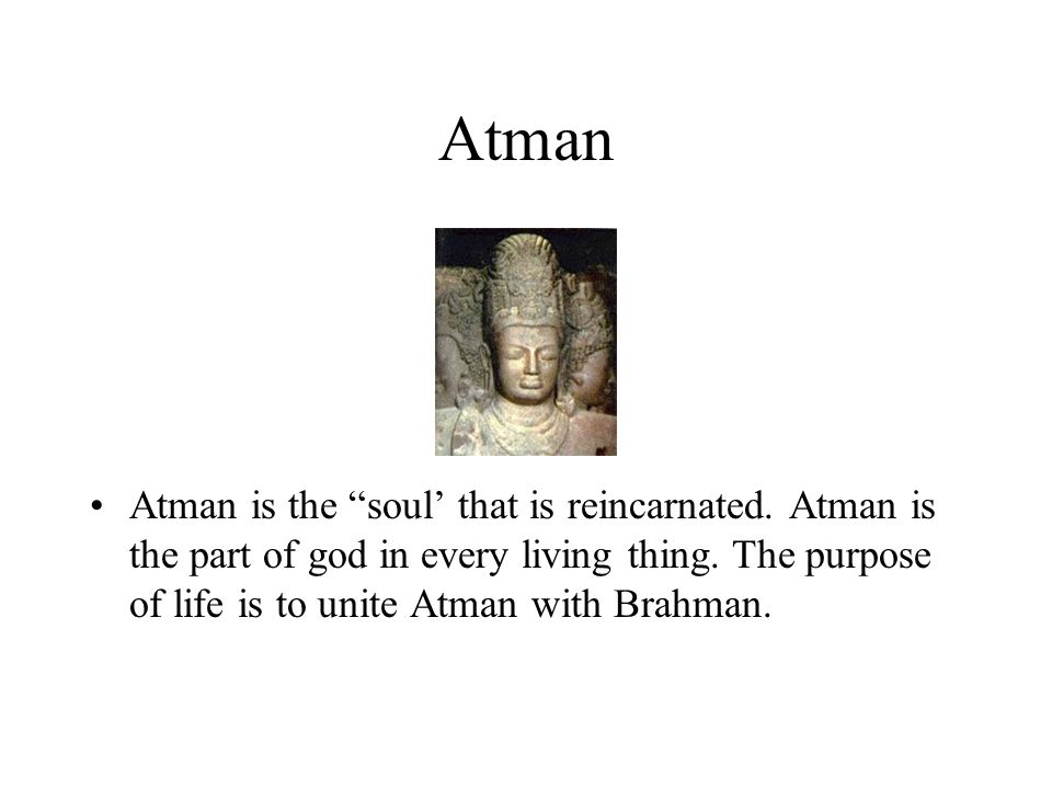 Atman Atman is the soul' that is reincarnated. Atman is the part of god in every living thing.